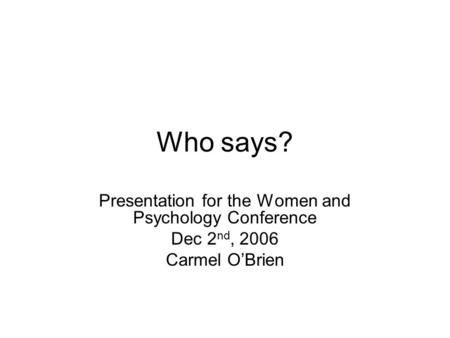Who says? Presentation for the Women and Psychology Conference Dec 2 nd, 2006 Carmel O'Brien.