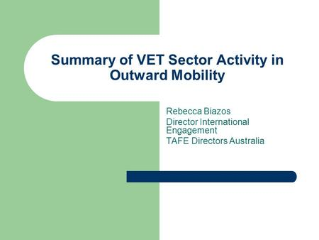 Summary of VET Sector Activity in Outward Mobility Rebecca Biazos Director International Engagement TAFE Directors Australia.