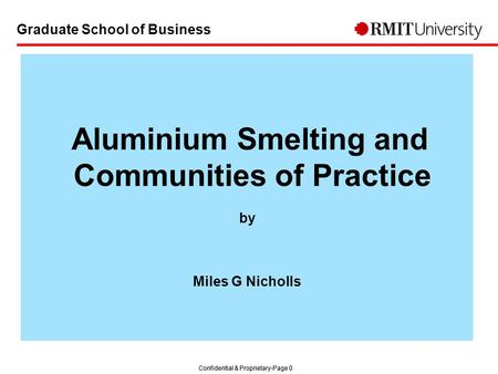 Confidential & Proprietary-Page 0 Graduate School of Business Aluminium Smelting and Communities of Practice by Miles G Nicholls.