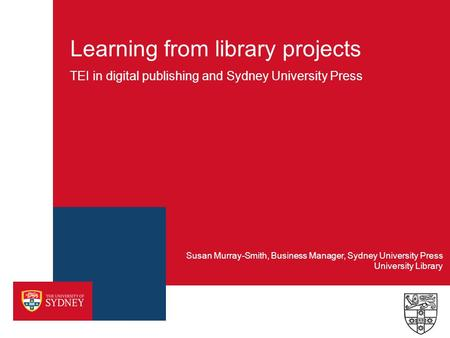 Learning from library projects TEI in digital publishing and Sydney University Press University Library Susan Murray-Smith, Business Manager, Sydney University.