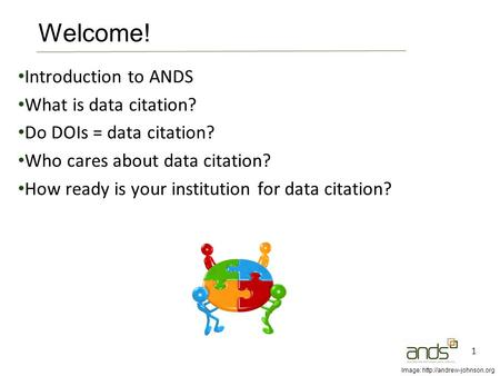 Introduction to ANDS What is data citation? Do DOIs = data citation? Who cares about data citation? How ready is your institution for data citation? 1.