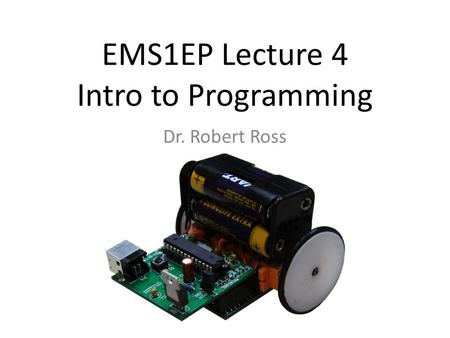 EMS1EP Lecture 4 Intro to Programming Dr. Robert Ross.