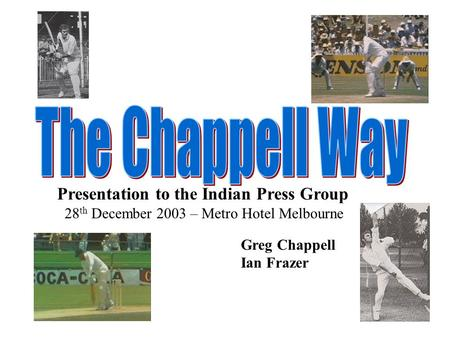 Presentation to the Indian Press Group 28 th December 2003 – Metro Hotel Melbourne Greg Chappell Ian Frazer.