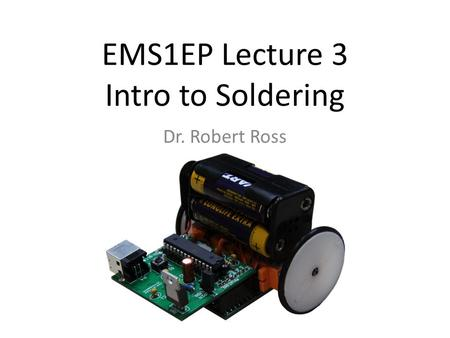 EMS1EP Lecture 3 Intro to Soldering Dr. Robert Ross.