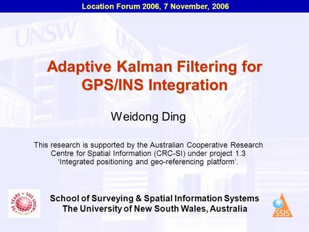 Location Forum 2006, 7 November, 2006 School of Surveying & Spatial Information Systems The University of New South Wales, Australia Adaptive Kalman Filtering.