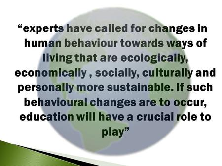 """experts have called for changes in human behaviour towards ways of living that are ecologically, economically, socially, culturally and personally more."