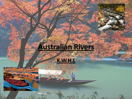 Australian Rivers K.W.H.L. Know There is a river called the Murray River There is a river called the Murray River You can go fishing in rivers You can.
