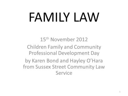 FAMILY LAW 15 th November 2012 Children Family and Community Professional Development Day by Karen Bond and Hayley O'Hara from Sussex Street Community.
