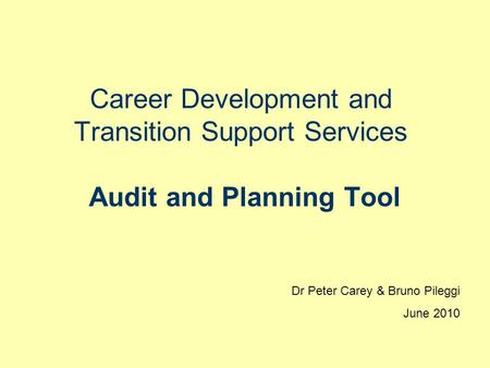 Career Development and Transition Support Services Audit and Planning Tool Dr Peter Carey & Bruno Pileggi June 2010.