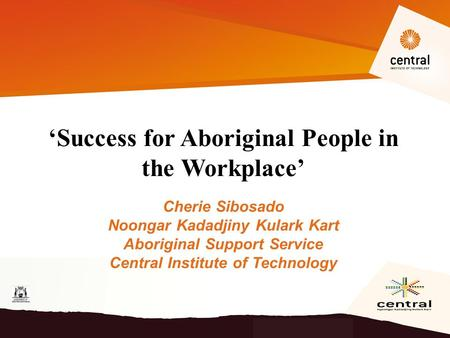 'Success for Aboriginal People in the Workplace' Cherie Sibosado Noongar Kadadjiny Kulark Kart Aboriginal Support Service Central Institute of Technology.