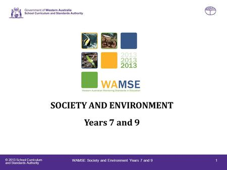 © 2013 School Curriculum and Standards Authority Western Australian Monitoring Standards in Education (WAMSE) SOCIETY AND ENVIRONMENT Years 7 and 9 1WAMSE.