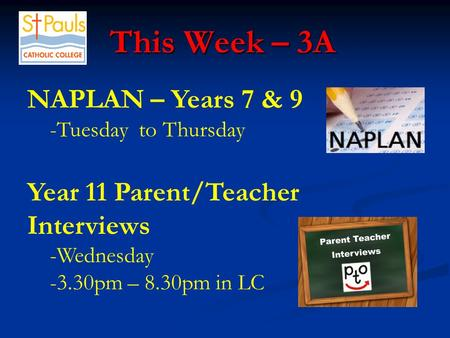 This Week – 3A This Week – 3A NAPLAN – Years 7 & 9 -Tuesday to Thursday Year 11 Parent/Teacher Interviews -Wednesday -3.30pm – 8.30pm in LC.