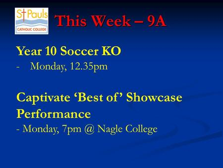 This Week – 9A This Week – 9A Year 10 Soccer KO -Monday, 12.35pm Captivate 'Best of' Showcase Performance - Monday, Nagle College.
