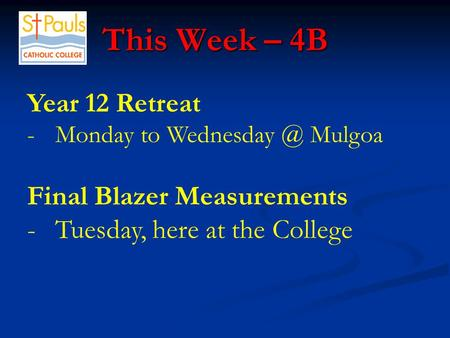 This Week – 4B This Week – 4B Year 12 Retreat -Monday to Mulgoa Final Blazer Measurements -Tuesday, here at the College.