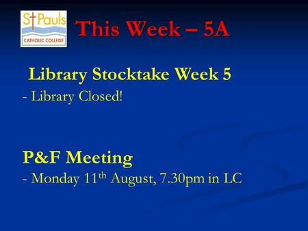 This Week – 5A This Week – 5A Library Stocktake Week 5 - Library Closed! P&F Meeting - Monday 11 th August, 7.30pm in LC.