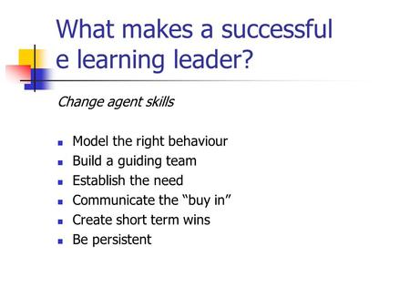 "What makes a successful e learning leader? Change agent skills Model the right behaviour Build a guiding team Establish the need Communicate the ""buy in"""