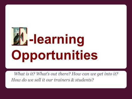 -learning Opportunities What is it? What's out there? How can we get into it? How do we sell it our trainers & students?
