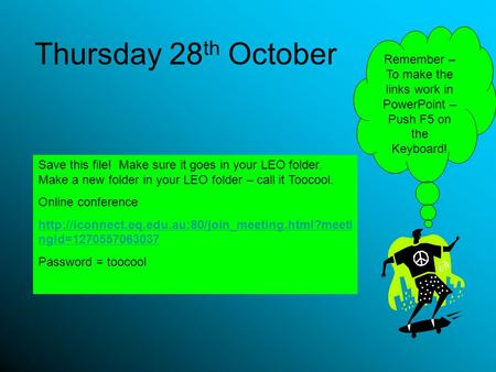 Thursday 28 th October Save this file! Make sure it goes in your LEO folder. Make a new folder in your LEO folder – call it Toocool. Online conference.