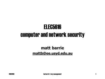 CNS2010lecture 6 :: key management1 ELEC5616 computer and network security matt barrie