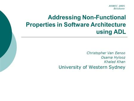 Addressing Non-Functional Properties in Software Architecture using ADL Christopher Van Eenoo Osama Hylooz Khaled Khan University of Western Sydney ASWEC.