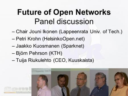 Future of Open Networks Panel discussion –Chair Jouni Ikonen (Lappeenrata Univ. of Tech.) –Petri Krohn (HelsinkoOpen.net) –Jaakko Kuosmanen (Sparknet)