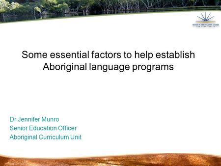 Dr Jennifer Munro Senior Education Officer Aboriginal Curriculum Unit Some essential factors to help establish Aboriginal language programs.