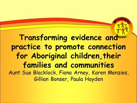 Transforming evidence and practice to promote connection for Aboriginal children,their families and communities Aunt Sue Blacklock, Fiona Arney, Karen.