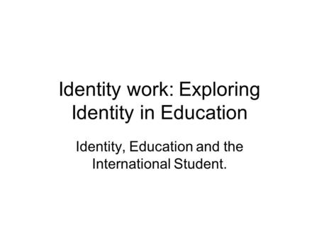 Identity work: Exploring Identity in Education Identity, Education and the International Student.
