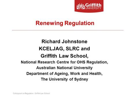 Colloquium on Regulation, Griffith Law School Renewing Regulation Richard Johnstone KCELJAG, SLRC and Griffith Law School, National Research Centre for.