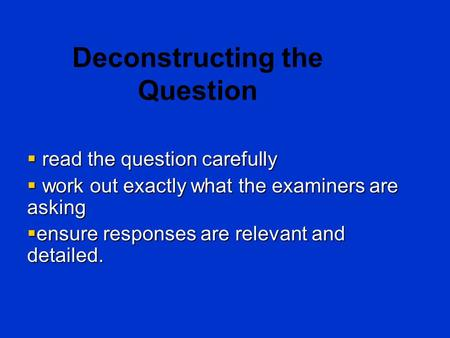 Deconstructing the Question  read the question carefully  work out exactly what the examiners are asking  ensure responses are relevant and detailed.