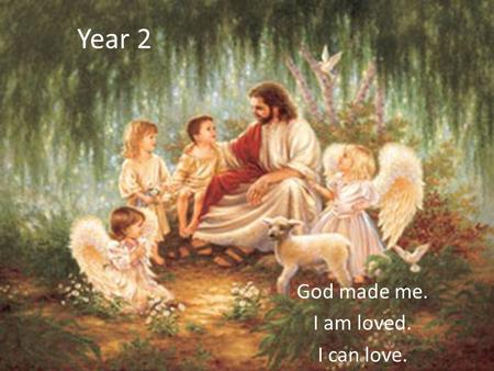 Year 2 God made me. I am loved. I can love.. WHY IS IT IMPORTANT TO LEARN ABOUT OURSELVES? God made each of us We were all made in God's image Although.