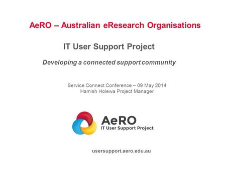 AeRO – Australian eResearch Organisations IT User Support Project Developing a connected support community Service Connect Conference – 09 May 2014 Hamish.