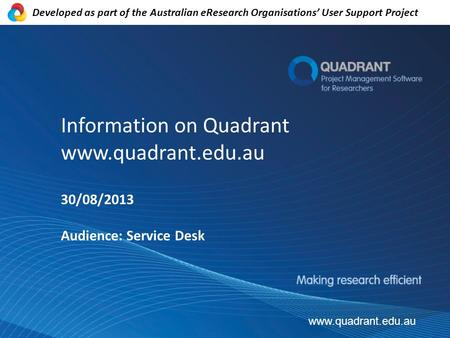 Information on Quadrant www.quadrant.edu.au 30/08/2013 Audience: Service Desk www.quadrant.edu.au Developed as part of the Australian eResearch Organisations'