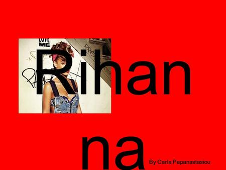 Rihan na By Carla Papanastasiou. Contents Slide 1: about Rihanna Slide 2: Rihanna's music albums Slide 3: photos of Rihanna Slide 4: Rihanna's top 50.