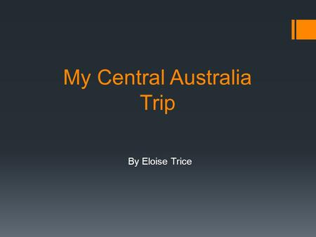 My Central Australia Trip By Eloise Trice. Intro  A loop around Central Australia  12 people  7 kids  2 Camper trailers  12 swags  3 cars.