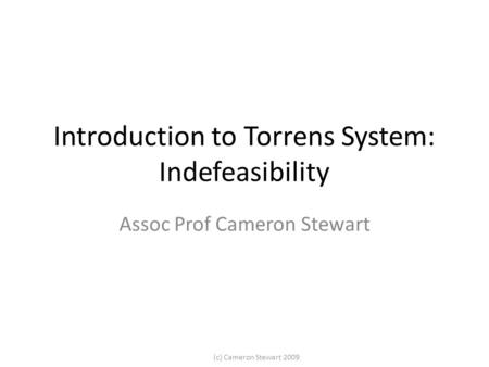 (c) Cameron Stewart 2009 Introduction to Torrens System: Indefeasibility Assoc Prof Cameron Stewart.