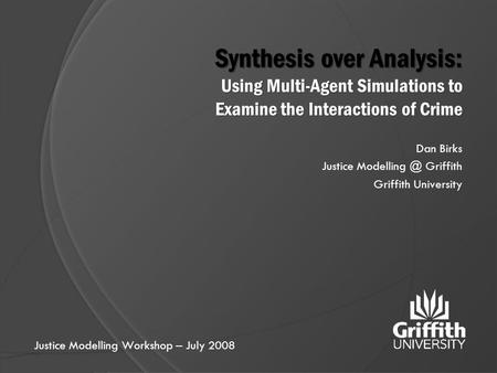 Synthesis over Analysis: Using Multi-Agent Simulations to Examine the Interactions of Crime Dan Birks Justice Griffith Griffith University.