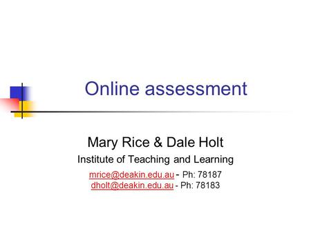 Online assessment Mary Rice & Dale Holt Institute of Teaching and Learning  - Ph: 78187 - Ph: