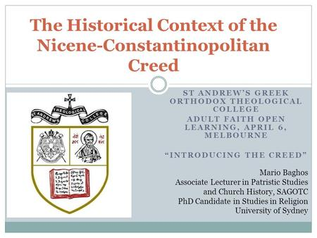 "ST ANDREW'S GREEK ORTHODOX THEOLOGICAL COLLEGE ADULT FAITH OPEN LEARNING, APRIL 6, MELBOURNE ""INTRODUCING THE CREED"" The Historical Context of the Nicene-Constantinopolitan."