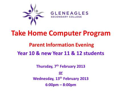 Take Home Computer Program Parent Information Evening Year 10 & new Year 11 & 12 students Thursday, 7 th February 2013 or Wednesday, 13 th February 2013.