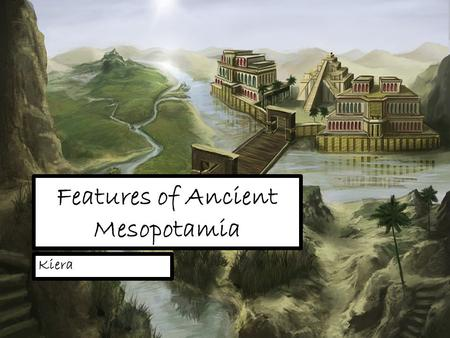 Features of Ancient Mesopotamia Kiera. The First Civilisation The civilisations within Mesopotamia, Babylonia, Assyria and Sumer, were the very first.