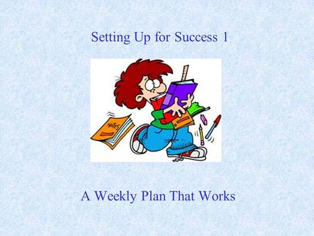 A Weekly Plan That Works Setting Up for Success 1.