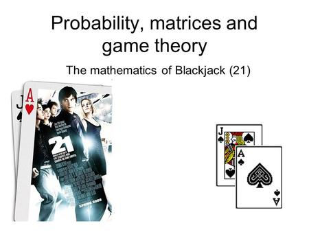 Probability, matrices and game theory The mathematics of Blackjack (21)