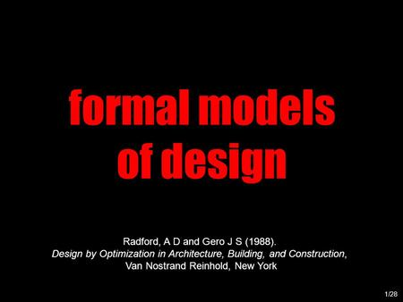 Formal models of design 1/28 Radford, A D and Gero J S (1988). Design by Optimization in Architecture, Building, and Construction, Van Nostrand Reinhold,