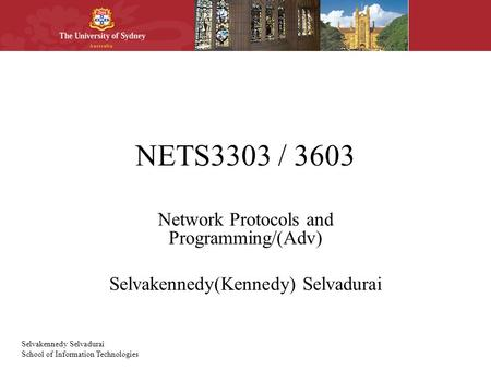 Selvakennedy Selvadurai School of Information Technologies NETS3303 / 3603 Network Protocols and Programming/(Adv) Selvakennedy(Kennedy) Selvadurai.