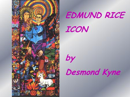EDMUND RICE ICON by Desmond Kyne. Relaxed yet intent, Edmund is a compelling figure, his compassionate eyes reaching to the horizon. Enfolding Edmund's.