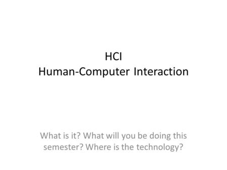 HCI Human-Computer Interaction What is it? What will you be doing this semester? Where is the technology?