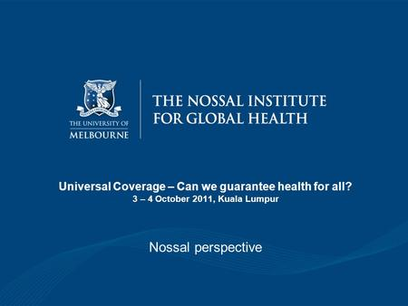 Universal Coverage – Can we guarantee health for all? 3 – 4 October 2011, Kuala Lumpur Nossal perspective.