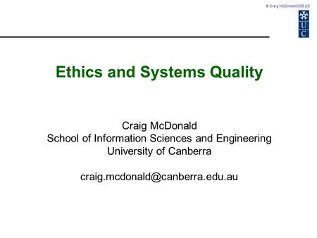 © Craig McDonald 2005 UC Ethics and Systems Quality Craig McDonald School of Information Sciences and Engineering University of Canberra