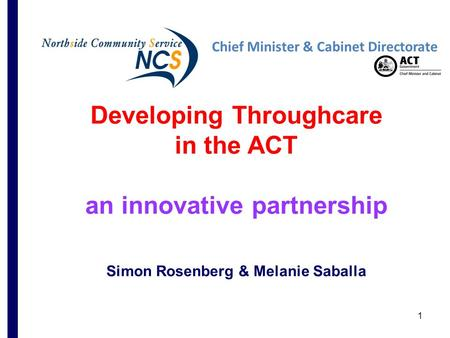 1 Developing Throughcare in the ACT an innovative partnership Simon Rosenberg & Melanie Saballa Chief Minister & Cabinet Directorate.